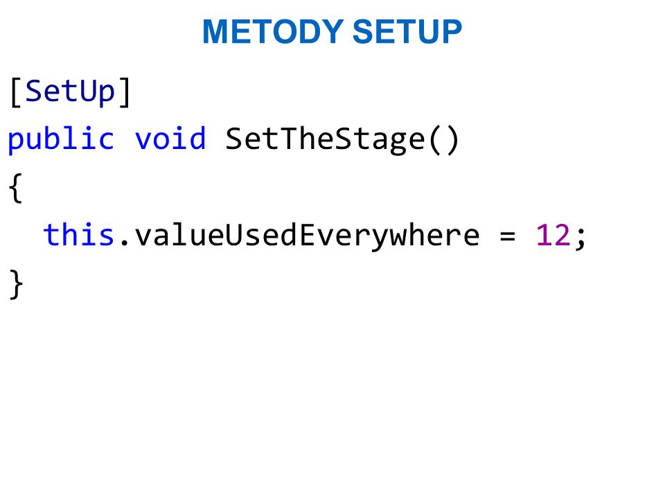 Metody SetUp [SetUp] public void SetTheStage() { this.valueUsedEverywhere = 12; }